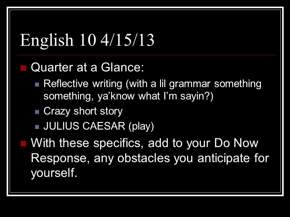 English 10 DO NOW: 4/19/13 Follow these instructions carefully: Quietly gather turn in your DO NOWS (3 this week) to the US MAIL bin.