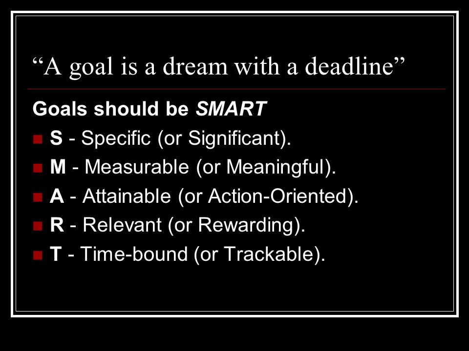 A goal is a dream with a deadline Goals should be SMART S - Specific (or Significant). M - Measurable (or Meaningful). A - Attainable (or Action-Orien