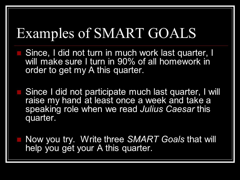 Examples of SMART GOALS Since, I did not turn in much work last quarter, I will make sure I turn in 90% of all homework in order to get my A this quar