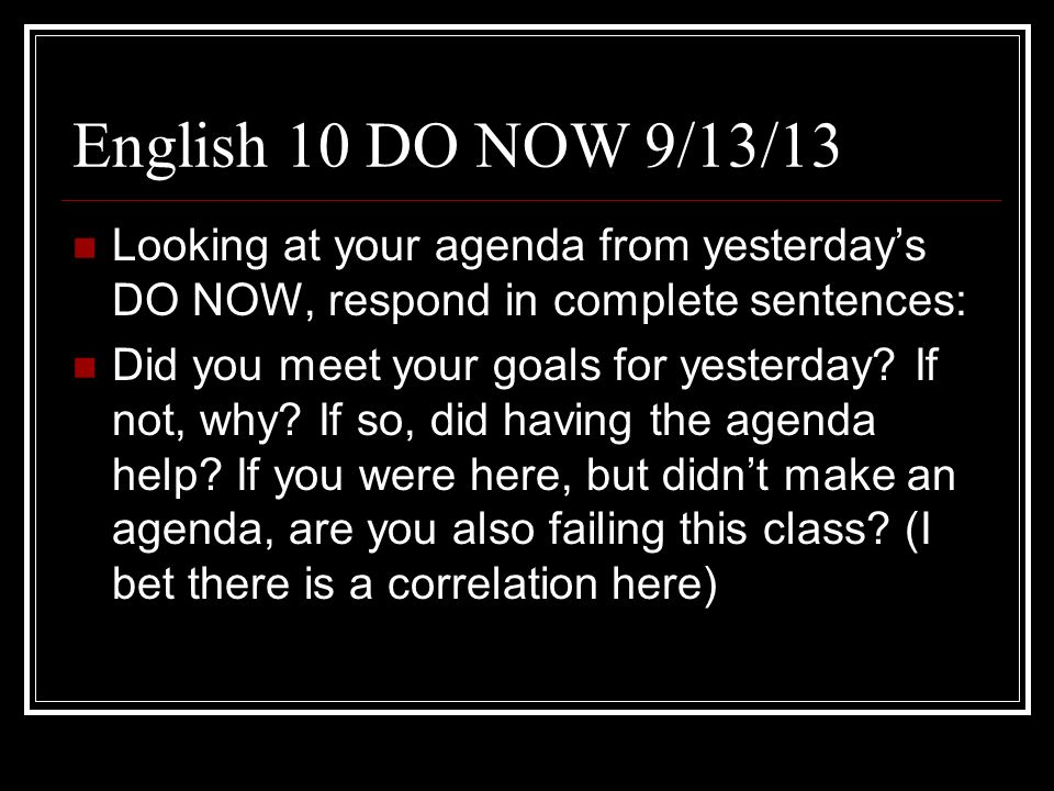 English 10 DO NOW 9/13/13 Looking at your agenda from yesterdays DO NOW, respond in complete sentences: Did you meet your goals for yesterday.