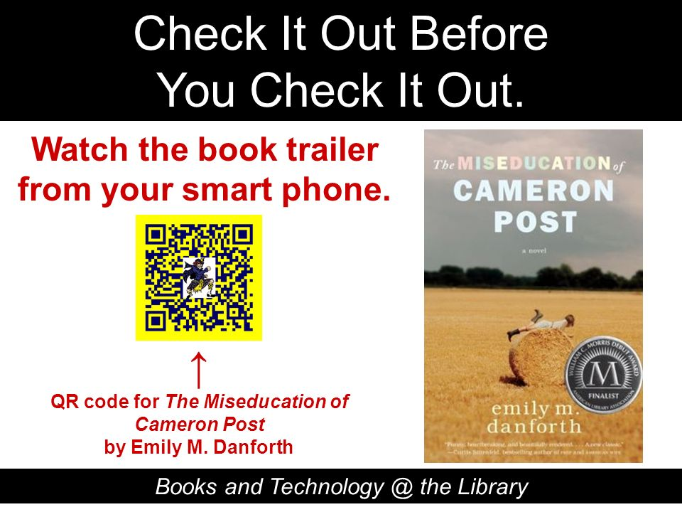 Check It Out Before You Check It Out. Books and Technology @ the Library QR code for The Miseducation of Cameron Post by Emily M. Danforth Watch the b