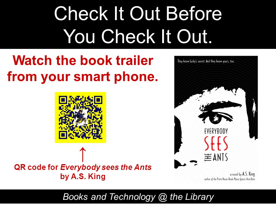 Check It Out Before You Check It Out. Books and Technology @ the Library QR code for Everybody sees the Ants by A.S. King Watch the book trailer from