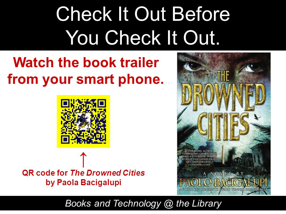 Check It Out Before You Check It Out. Books and Technology @ the Library QR code for The Drowned Cities by Paola Bacigalupi Watch the book trailer fro