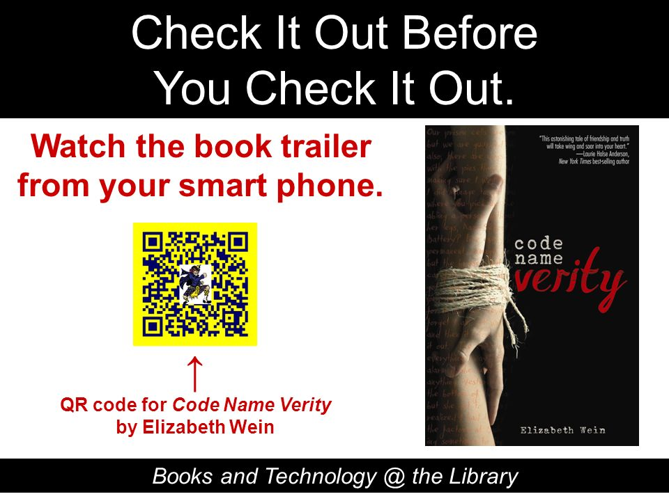 Check It Out Before You Check It Out. Books and Technology @ the Library QR code for Code Name Verity by Elizabeth Wein Watch the book trailer from yo