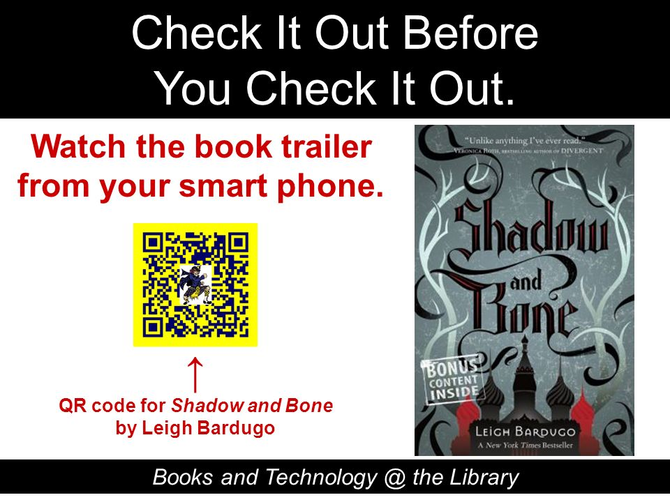 Check It Out Before You Check It Out. Books and Technology @ the Library QR code for Shadow and Bone by Leigh Bardugo Watch the book trailer from your