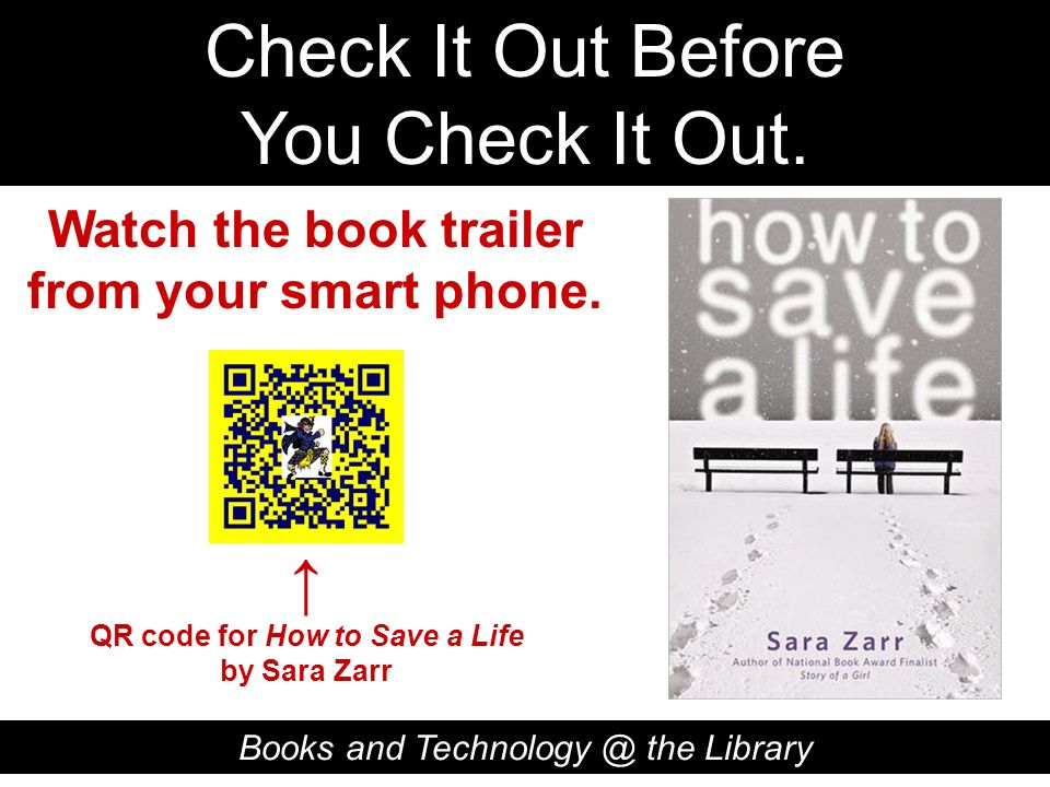 Check It Out Before You Check It Out. Books and Technology @ the Library QR code for How to Save a Life by Sara Zarr Watch the book trailer from your