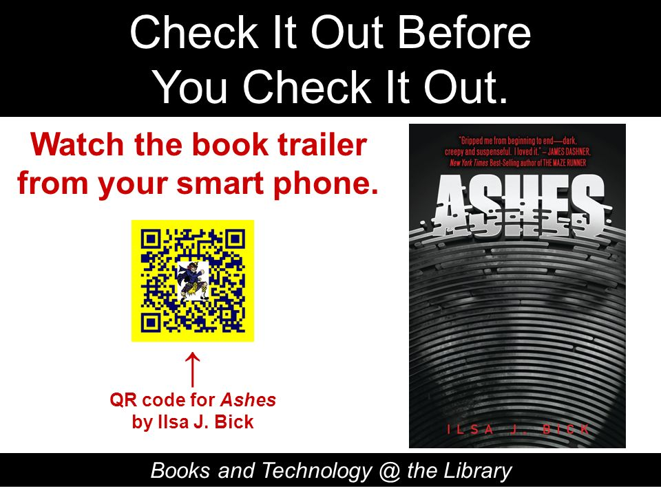 Check It Out Before You Check It Out. Books and Technology @ the Library QR code for Ashes by Ilsa J. Bick Watch the book trailer from your smart phon