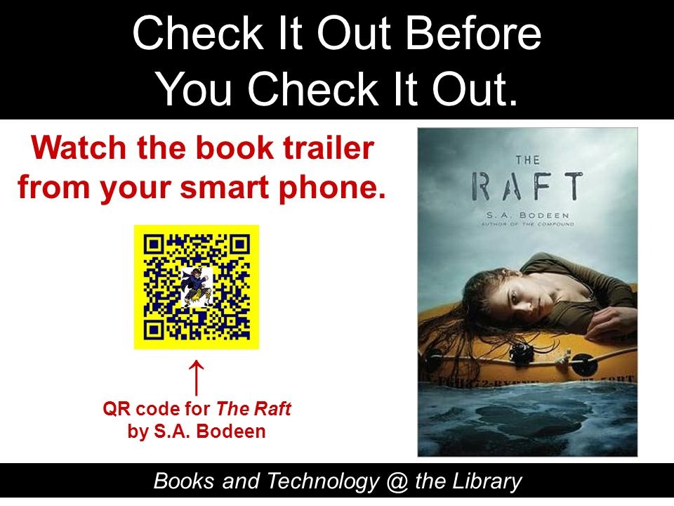 Check It Out Before You Check It Out. Books and Technology @ the Library QR code for The Raft by S.A. Bodeen Watch the book trailer from your smart ph
