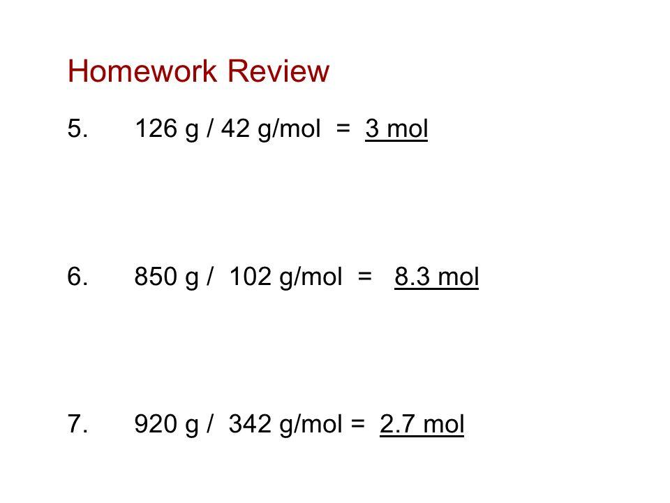 Homework Review 5.126 g / 42 g/mol = 3 mol 6.850 g / 102 g/mol = 8.3 mol 7.920 g / 342 g/mol = 2.7 mol