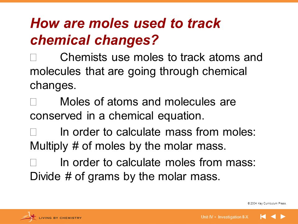 Unit IV Investigation II-X © 2004 Key Curriculum Press. How are moles used to track chemical changes? Chemists use moles to track atoms and molecules