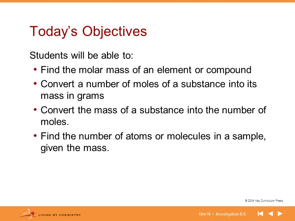 Unit IV Investigation II-X © 2004 Key Curriculum Press. Todays Objectives Students will be able to: Find the molar mass of an element or compound Conv