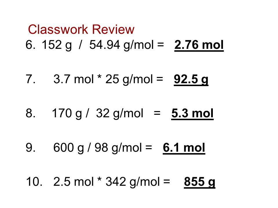Classwork Review 6.152 g / 54.94 g/mol = 2.76 mol 7. 3.7 mol * 25 g/mol = 92.5 g 8. 170 g / 32 g/mol = 5.3 mol 9. 600 g / 98 g/mol = 6.1 mol 10. 2.5 m