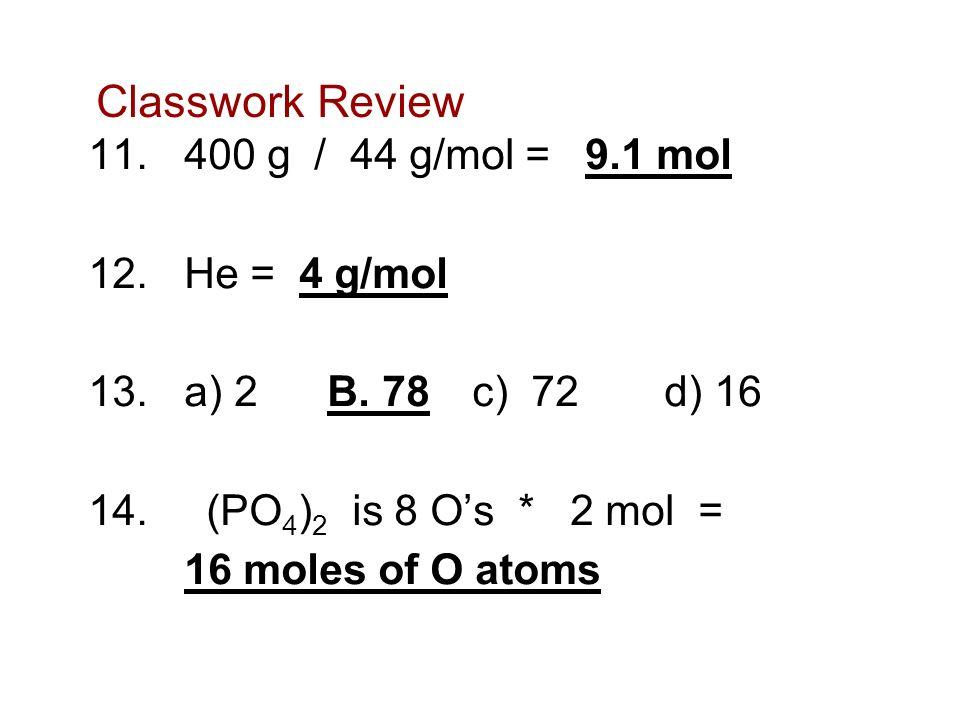 Classwork Review 11. 400 g / 44 g/mol = 9.1 mol 12. He = 4 g/mol 13.a) 2 B. 78 c) 72 d) 16 14. (PO 4 ) 2 is 8 Os * 2 mol = 16 moles of O atoms