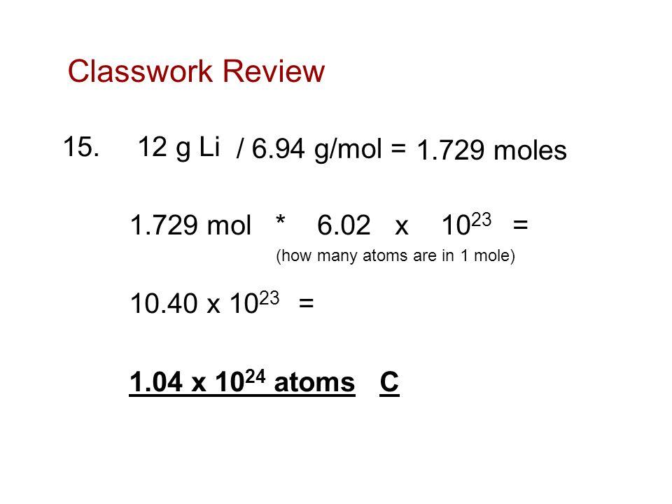 Classwork Review 15. 12 g Li 1.729 mol * 6.02 x 10 23 = 10.40 x 10 23 = 1.04 x 10 24 atoms C (how many atoms are in 1 mole) 1.729 moles / 6.94 g/mol =