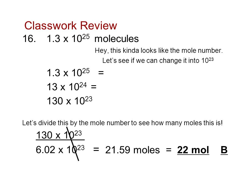 Classwork Review 16.1.3 x 10 25 molecules Hey, this kinda looks like the mole number. Lets see if we can change it into 10 23 1.3 x 10 25 = 13 x 10 24