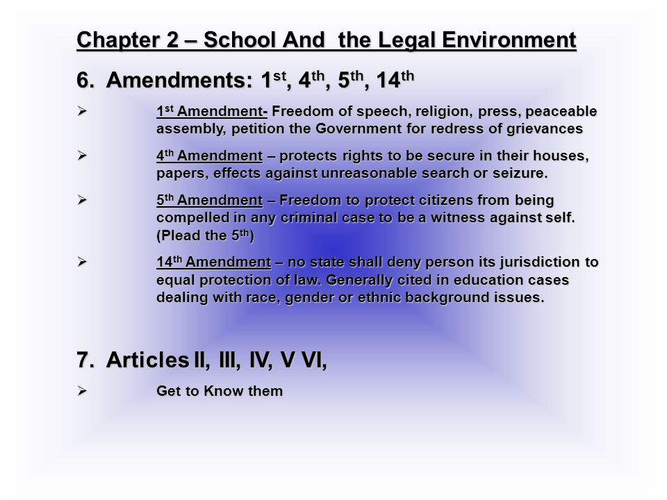 Chapter 2 – School And the Legal Environment 6. Amendments: 1 st, 4 th, 5 th, 14 th 1 st Amendment- Freedom of speech, religion, press, peaceable asse