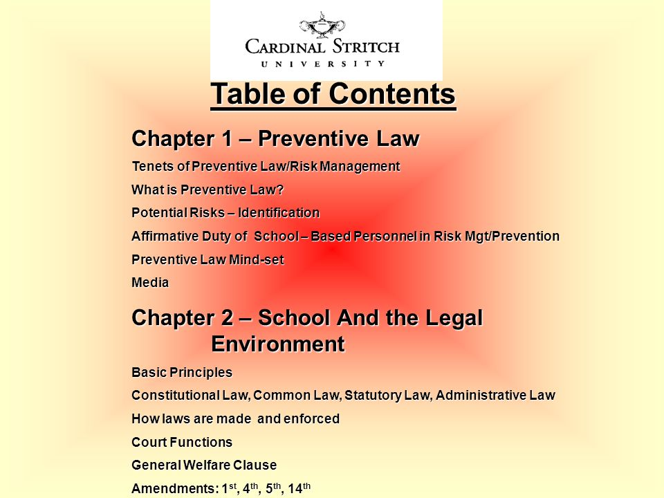 Table of Contents Table of Contents Chapter 2 – School And the Legal Environment Basic Principles Constitutional Law, Common Law, Statutory Law, Administrative Law How laws are made and enforced Court Functions General Welfare Clause Amendments: 1 st, 4 th, 5 th, 14 th Articles II, III, IV, V VI, Amendments: VI, VII, VIII, IX, X, XI, XIII Desegregation School Finance Student and Teacher Rights Special Education Church and State Federal Statues Affecting Educational Practices