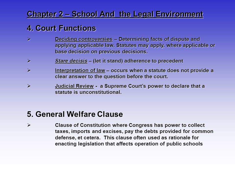 Chapter 2 – School And the Legal Environment 4. Court Functions Deciding controversies – Determining facts of dispute and applying applicable law. Sta