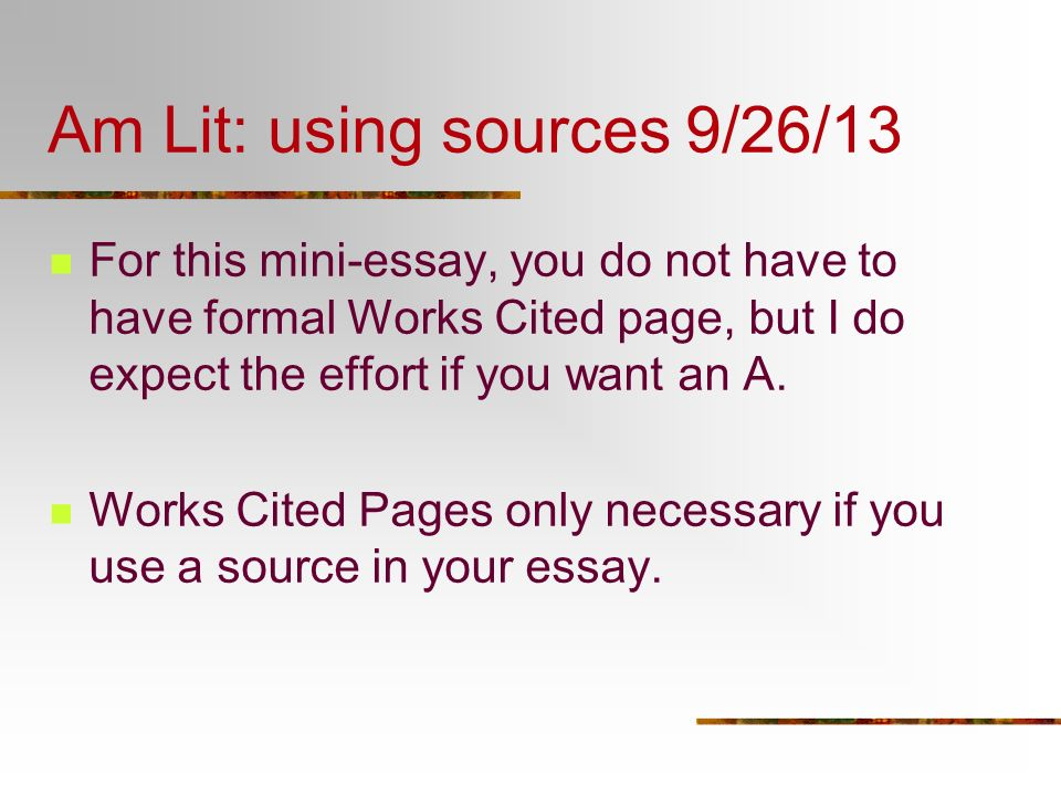 Am Lit: using sources 9/26/13 For this mini-essay, you do not have to have formal Works Cited page, but I do expect the effort if you want an A. Works