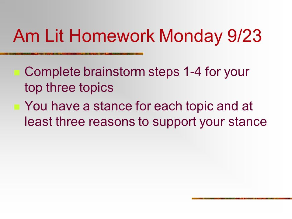 Am Lit Homework Monday 9/23 Complete brainstorm steps 1-4 for your top three topics You have a stance for each topic and at least three reasons to sup
