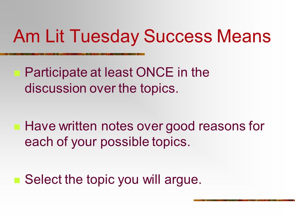 Am Lit Tuesday Success Means Participate at least ONCE in the discussion over the topics. Have written notes over good reasons for each of your possib