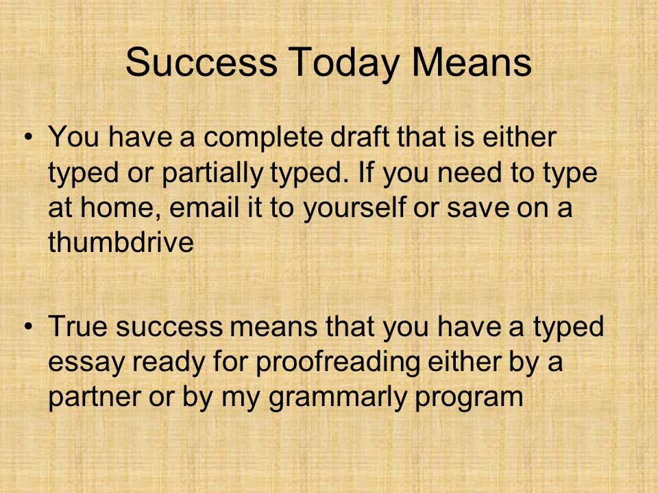 Success Today Means You have a complete draft that is either typed or partially typed. If you need to type at home, email it to yourself or save on a