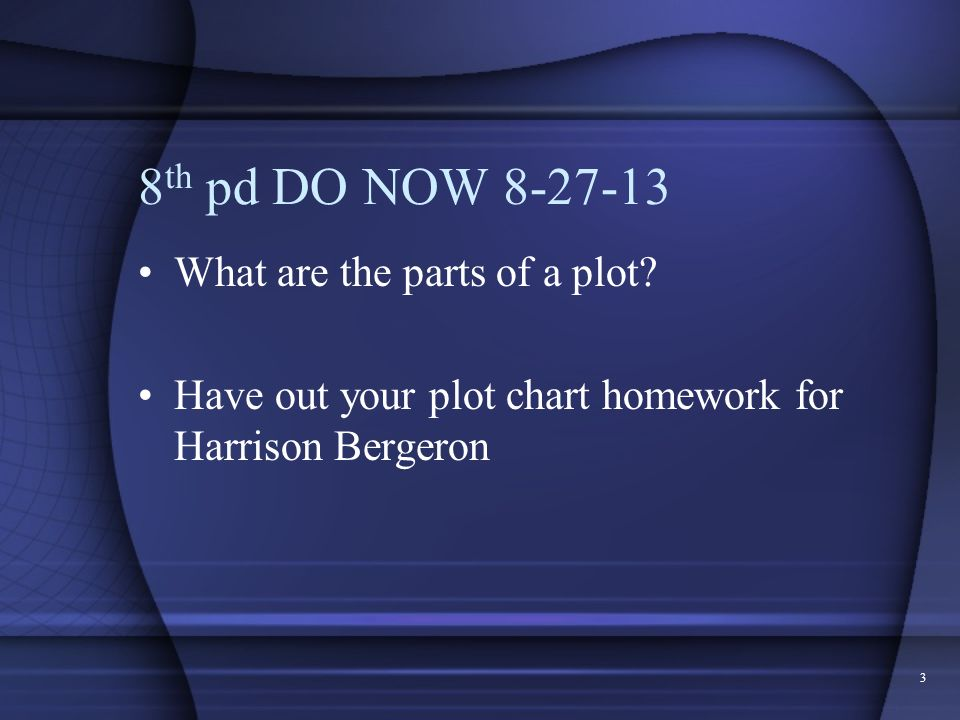 3 8 th pd DO NOW 8-27-13 What are the parts of a plot? Have out your plot chart homework for Harrison Bergeron