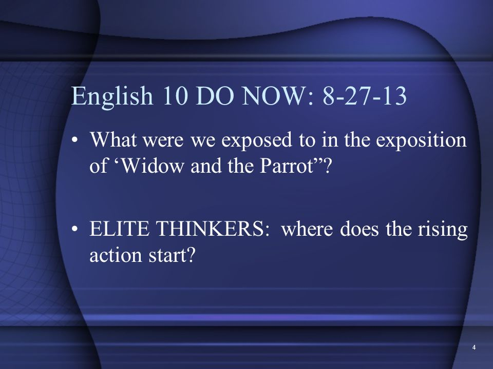 4 English 10 DO NOW: 8-27-13 What were we exposed to in the exposition of Widow and the Parrot? ELITE THINKERS: where does the rising action start?
