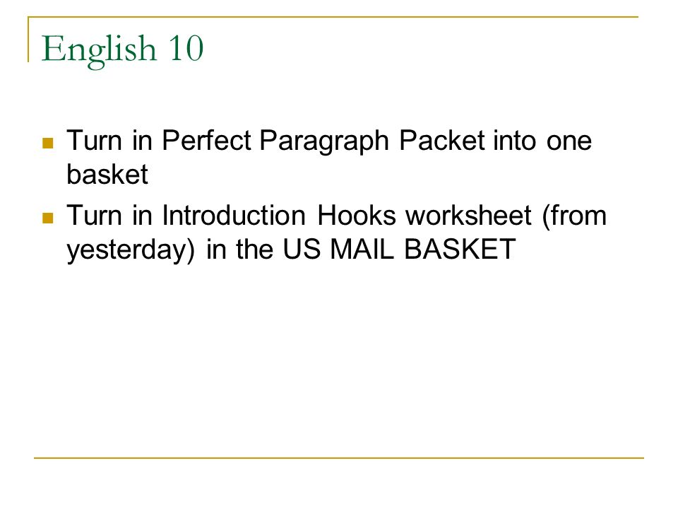 English 10 Turn in Perfect Paragraph Packet into one basket Turn in Introduction Hooks worksheet (from yesterday) in the US MAIL BASKET