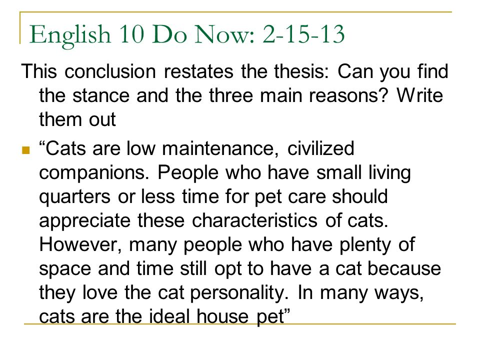 English 10 Do Now: 2-15-13 This conclusion restates the thesis: Can you find the stance and the three main reasons? Write them out Cats are low mainte