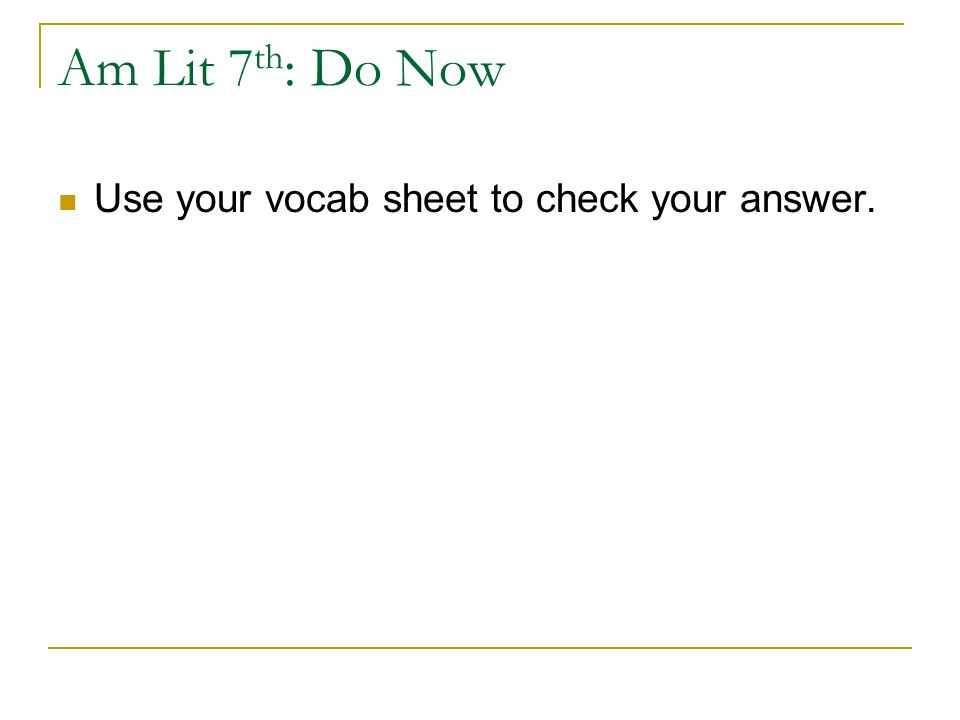 Am Lit 7 th : Do Now Use your vocab sheet to check your answer.