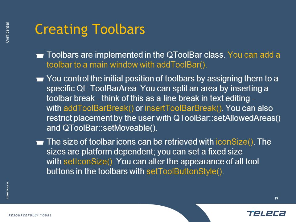 Confidential © 2008 Teleca AB 19 Creating Toolbars Toolbars are implemented in the QToolBar class. You can add a toolbar to a main window with addTool