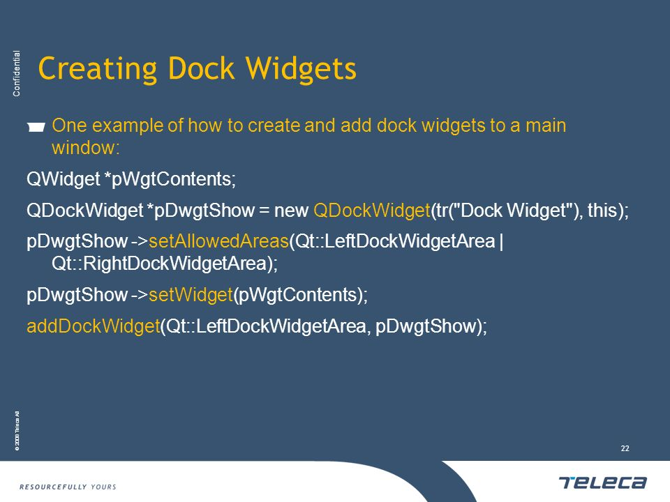 Confidential © 2008 Teleca AB 22 Creating Dock Widgets One example of how to create and add dock widgets to a main window: QWidget *pWgtContents; QDoc