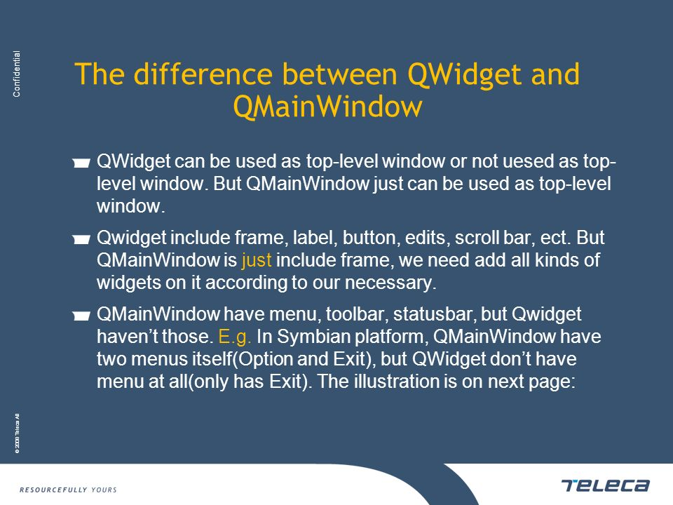 Confidential © 2008 Teleca AB The difference between QWidget and QMainWindow QWidget can be used as top-level window or not uesed as top- level window
