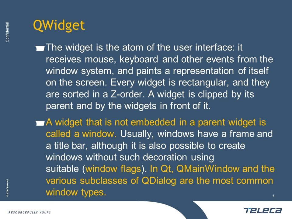 Confidential © 2008 Teleca AB 4 QWidget The widget is the atom of the user interface: it receives mouse, keyboard and other events from the window sys