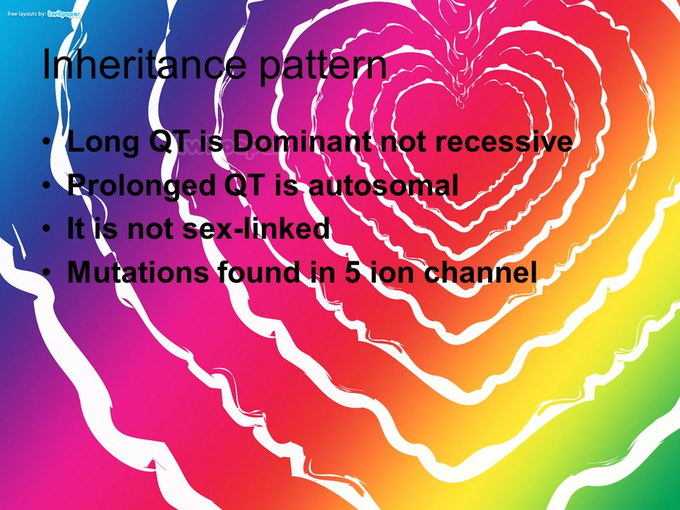 Inheritance pattern Long QT is Dominant not recessive Prolonged QT is autosomal It is not sex-linked Mutations found in 5 ion channel