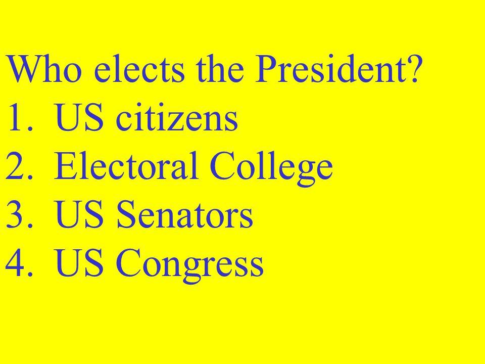 Who elects the President? 1.US citizens 2.Electoral College 3.US Senators 4.US Congress
