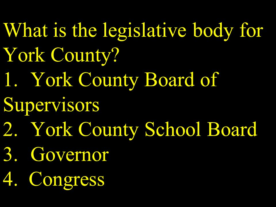 What is the legislative body for York County? 1.York County Board of Supervisors 2.York County School Board 3.Governor 4. Congress