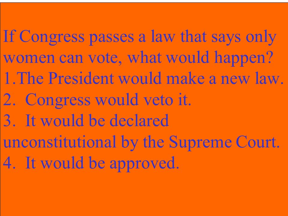 If Congress passes a law that says only women can vote, what would happen? 1.The President would make a new law. 2. Congress would veto it. 3. It woul
