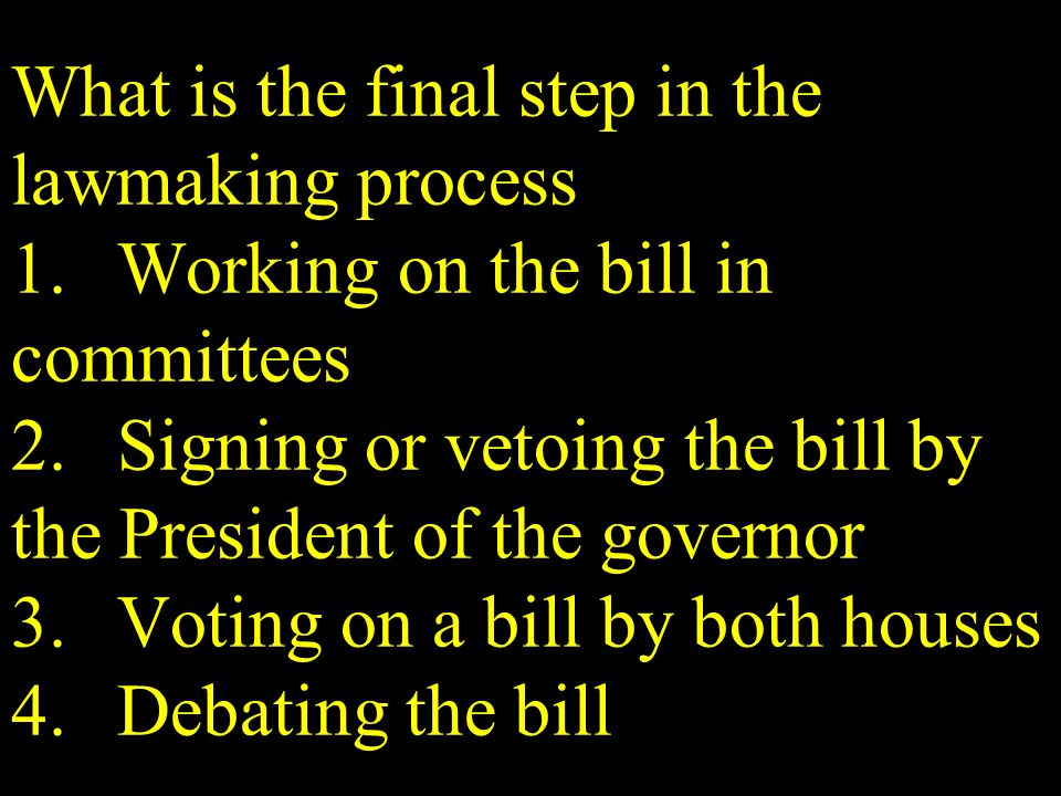 What is the final step in the lawmaking process 1.Working on the bill in committees 2.Signing or vetoing the bill by the President of the governor 3.V