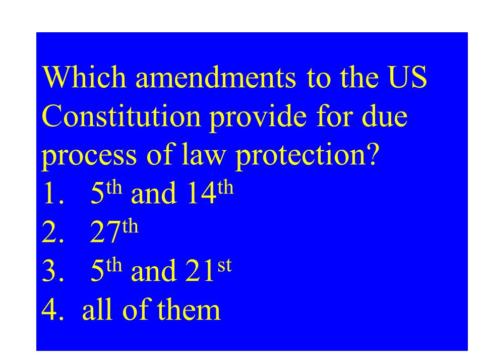 Which amendments to the US Constitution provide for due process of law protection? 1.5 th and 14 th 2.27 th 3.5 th and 21 st 4. all of them