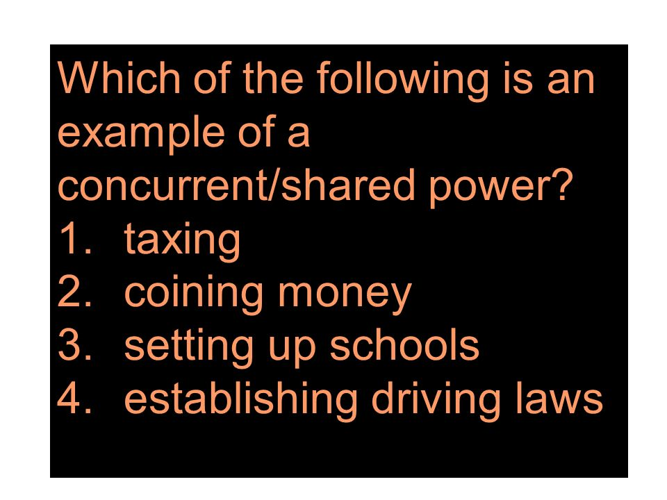 Which of the following is an example of a concurrent/shared power? 1.taxing 2.coining money 3.setting up schools 4.establishing driving laws