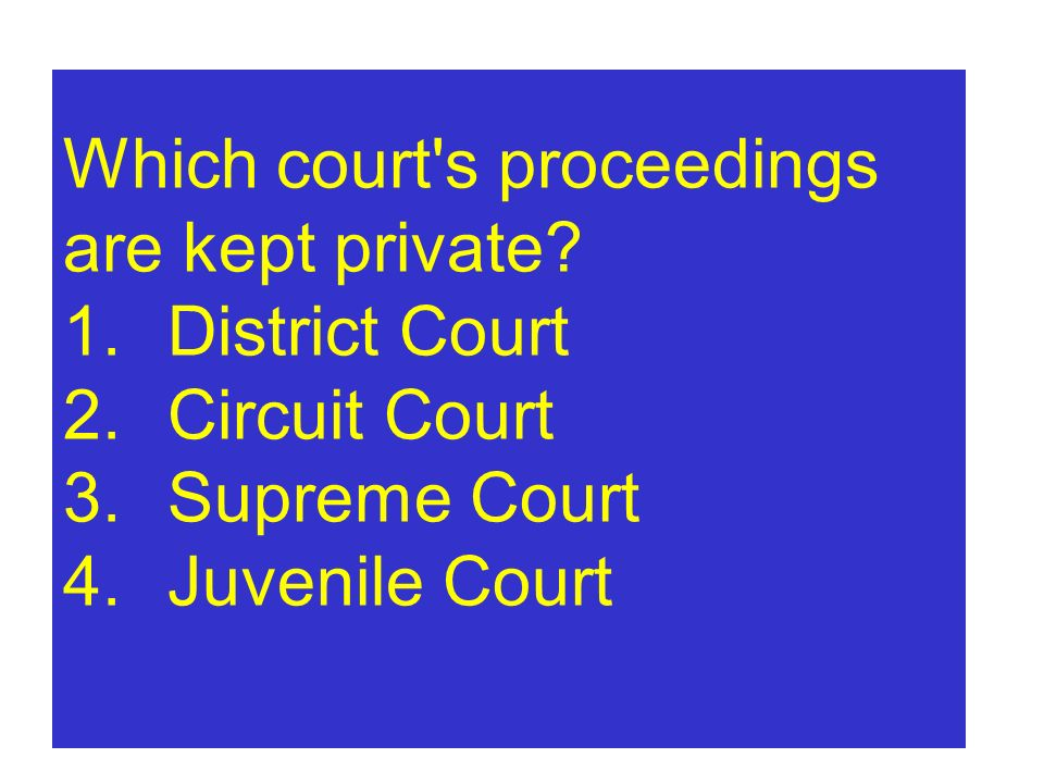 Which court's proceedings are kept private? 1.District Court 2.Circuit Court 3.Supreme Court 4.Juvenile Court
