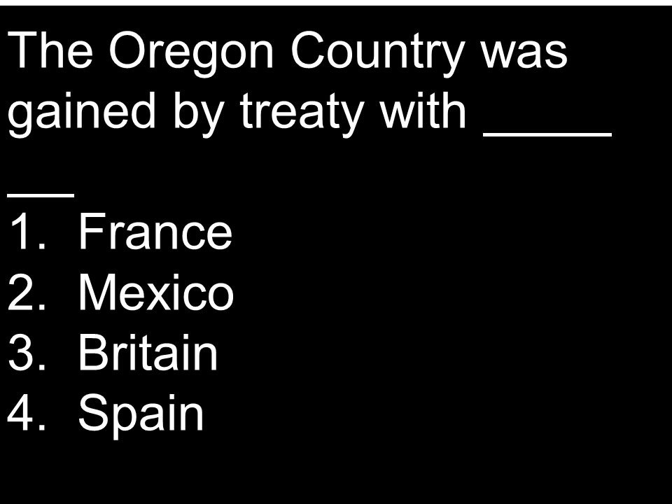 The Oregon Country was gained by treaty with 1. France 2. Mexico 3. Britain 4. Spain