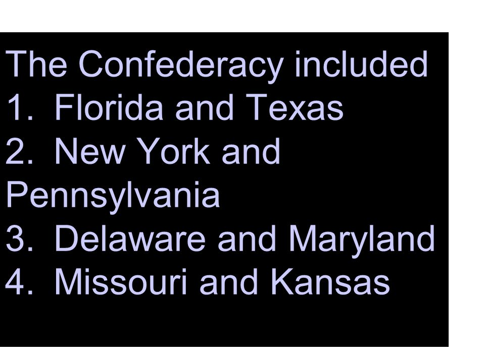 The Confederacy included 1.Florida and Texas 2.New York and Pennsylvania 3.Delaware and Maryland 4.Missouri and Kansas