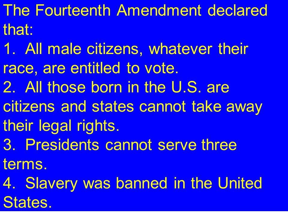 The Fourteenth Amendment declared that: 1. All male citizens, whatever their race, are entitled to vote. 2. All those born in the U.S. are citizens an