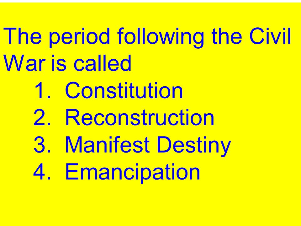 The period following the Civil War is called 1. Constitution 2. Reconstruction 3. Manifest Destiny 4. Emancipation