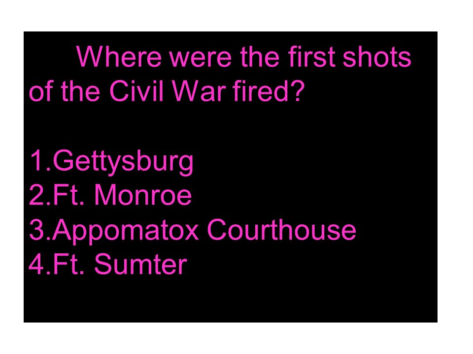 Where were the first shots of the Civil War fired? 1. Gettysburg 2. Ft. Monroe 3. Appomatox Courthouse 4. Ft. Sumter