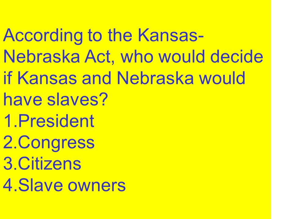 According to the Kansas- Nebraska Act, who would decide if Kansas and Nebraska would have slaves? 1.President 2. Congress 3. Citizens 4.Slave owners