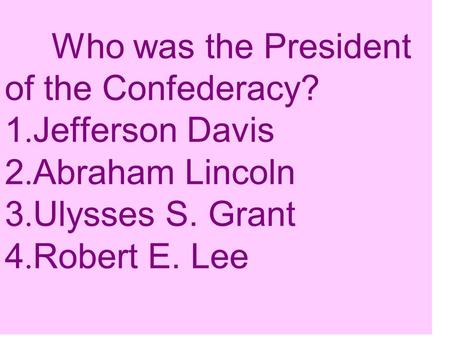Who was the President of the Confederacy? 1. Jefferson Davis 2. Abraham Lincoln 3. Ulysses S. Grant 4. Robert E. Lee